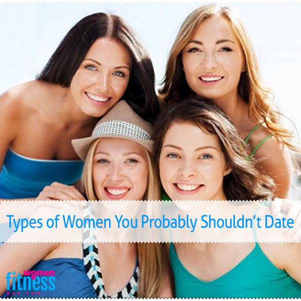Types of Women You Probably Shouldn't Date